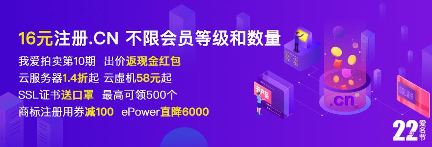 .cn注册16元,我爱拍卖第10期进行中,第二名出价返现,云服务器/云虚机活动来了,ssl证书热销中,商标用券减100,ePower直降6000元